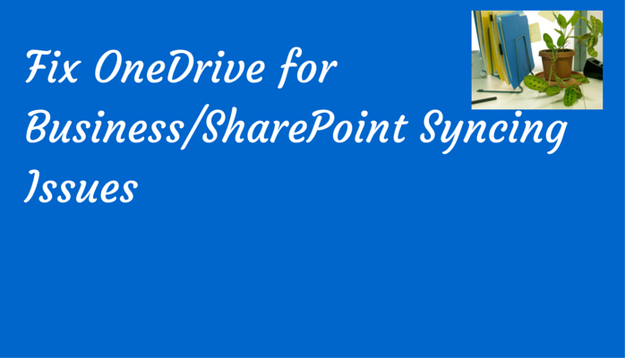 Updated Article on Fixing OneDrive for Business/SharePoint Sync Issues (when you have the Groove Client)